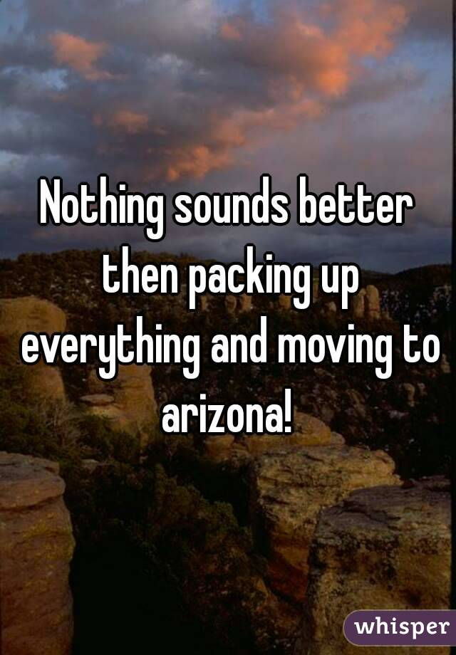 Nothing sounds better then packing up everything and moving to arizona!