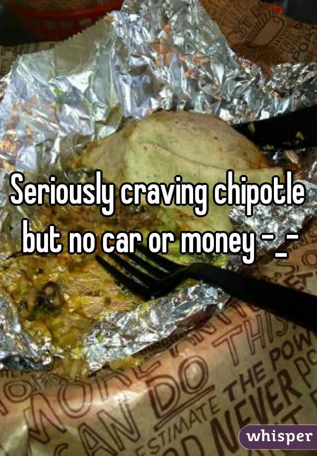Seriously craving chipotle but no car or money -_-