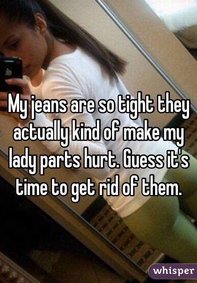 My jeans are so tight they actually kind of make my lady parts hurt. Guess it's time to get rid of them.