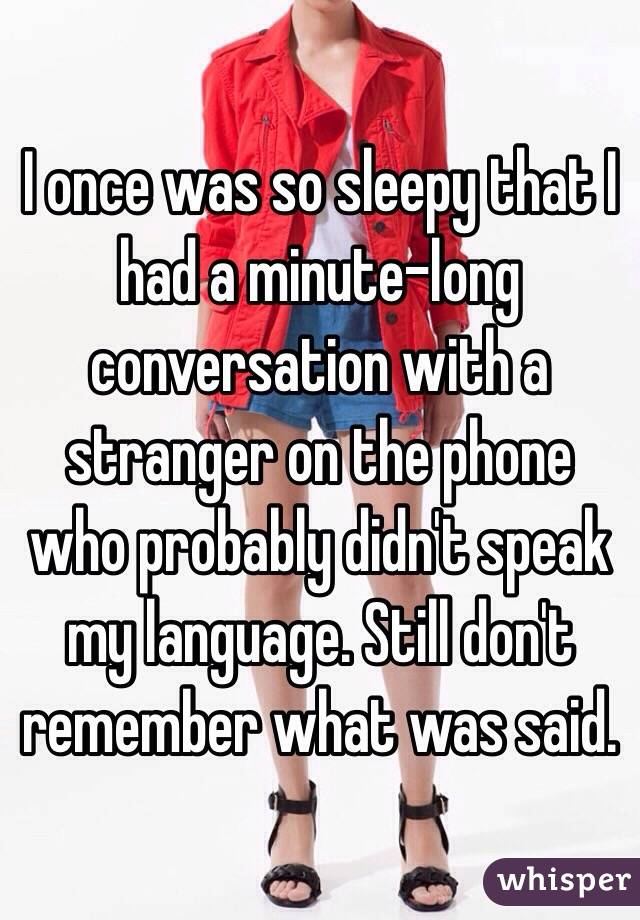 I once was so sleepy that I had a minute-long conversation with a stranger on the phone who probably didn't speak my language. Still don't remember what was said.