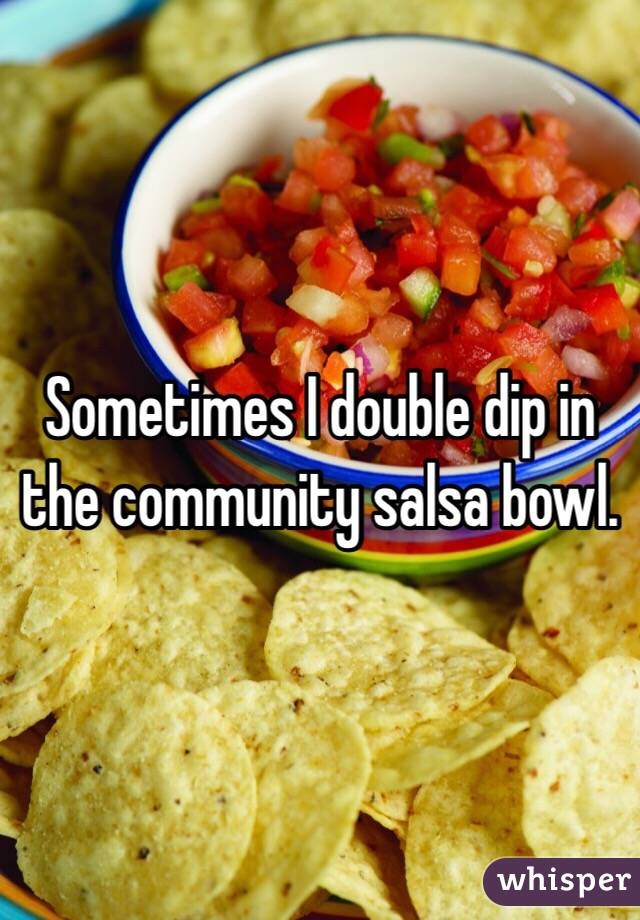 Sometimes I double dip in the community salsa bowl.