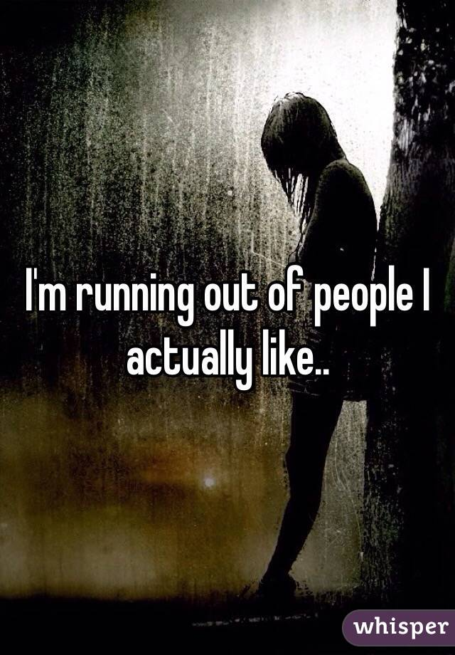 I'm running out of people I actually like..
