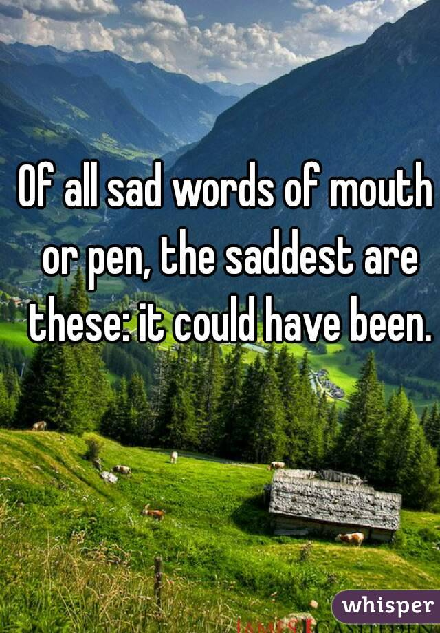 Of all sad words of mouth or pen, the saddest are these: it could have been.