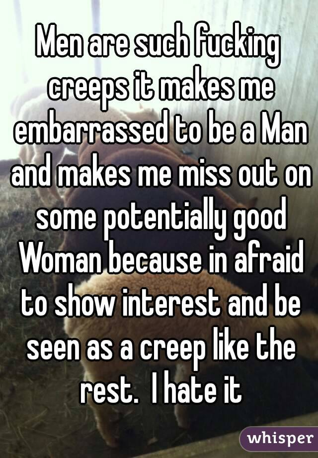 Men are such fucking creeps it makes me embarrassed to be a Man and makes me miss out on some potentially good Woman because in afraid to show interest and be seen as a creep like the rest.  I hate it