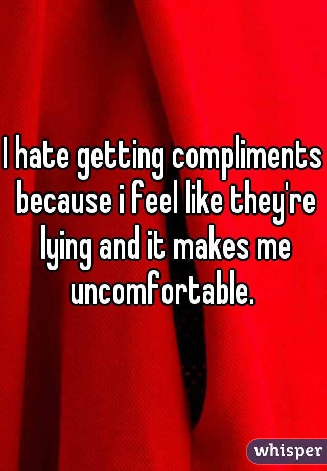 I hate getting compliments because i feel like they're lying and it makes me uncomfortable.