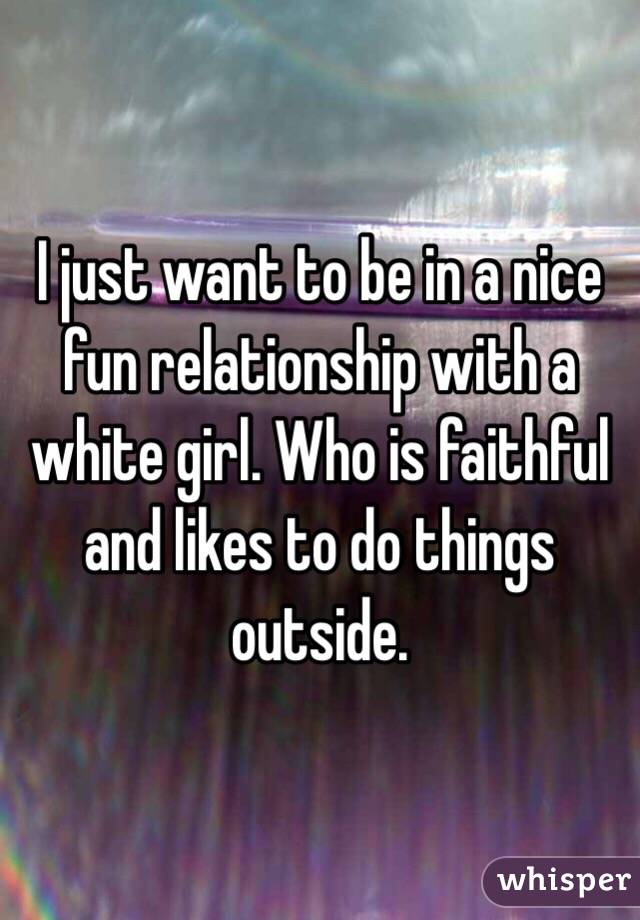 I just want to be in a nice fun relationship with a white girl. Who is faithful and likes to do things outside.