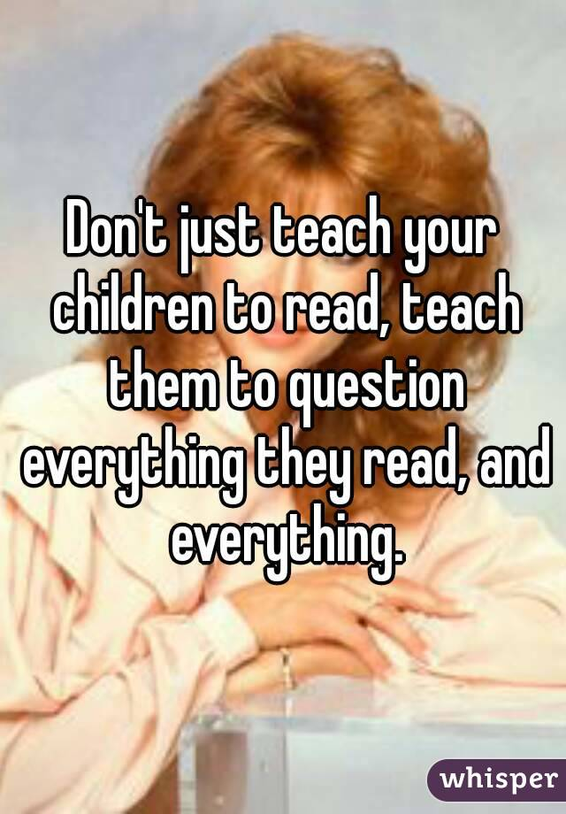 Don't just teach your children to read, teach them to question everything they read, and everything.