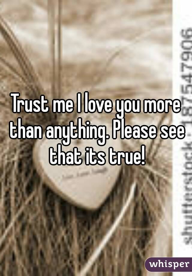 Trust me I love you more than anything. Please see that its true!