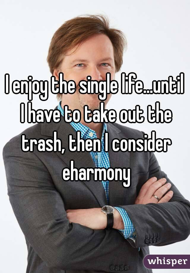 I enjoy the single life...until I have to take out the trash, then I consider eharmony