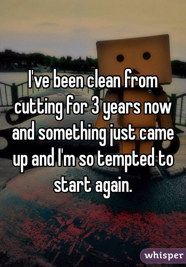 I've been clean from cutting for 3 years now and something just came up and I'm so tempted to start again.