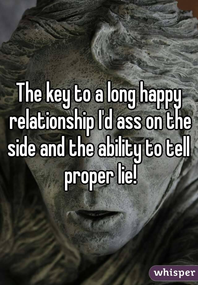 The key to a long happy relationship I'd ass on the side and the ability to tell  proper lie!