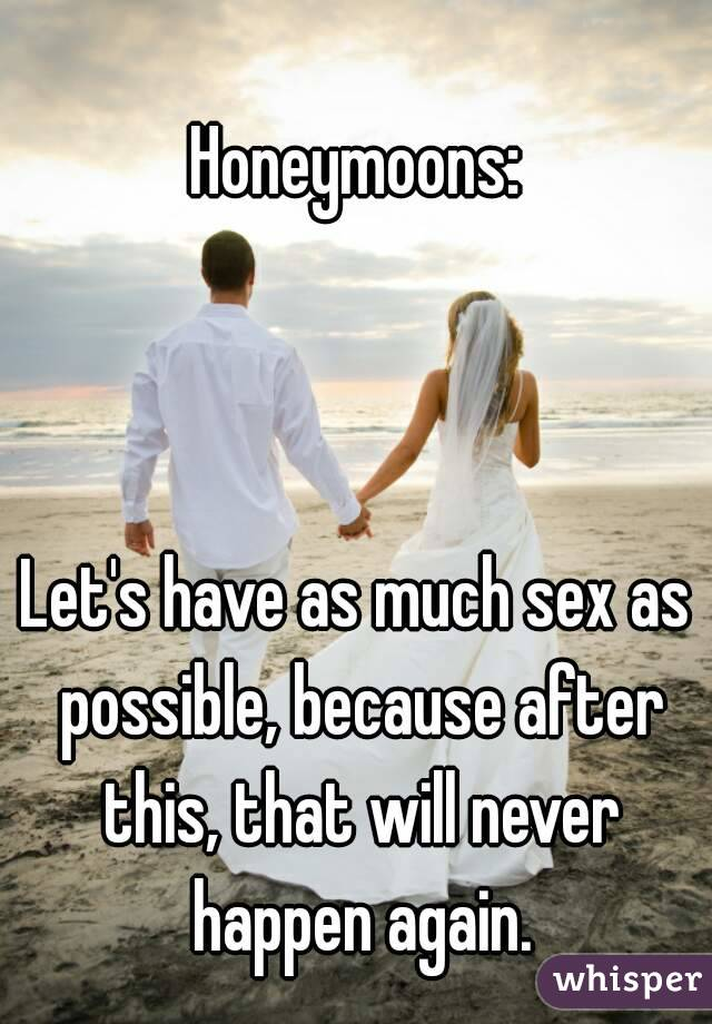 Honeymoons:    Let's have as much sex as possible, because after this, that will never happen again.