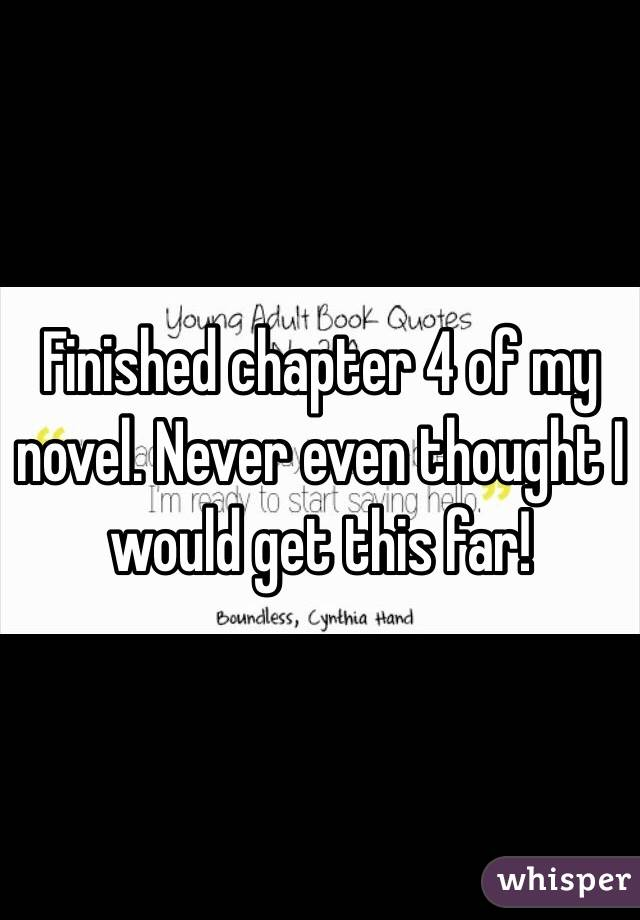 Finished chapter 4 of my novel. Never even thought I would get this far!