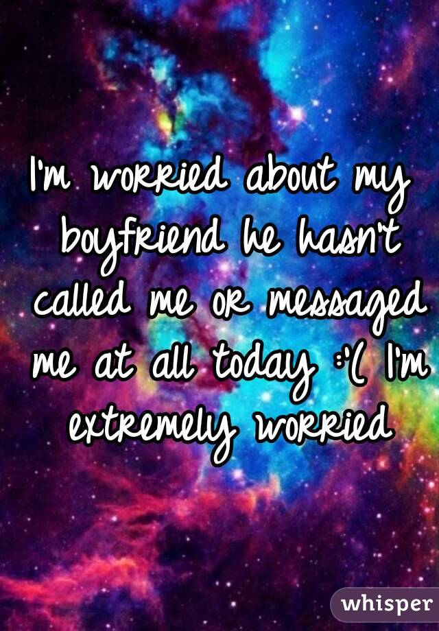 I'm worried about my boyfriend he hasn't called me or messaged me at all today :'( I'm extremely worried
