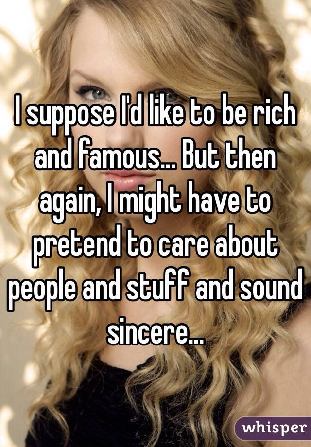 I suppose I'd like to be rich and famous... But then again, I might have to pretend to care about people and stuff and sound sincere...