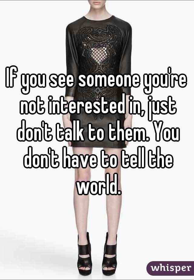 If you see someone you're not interested in, just don't talk to them. You don't have to tell the world.