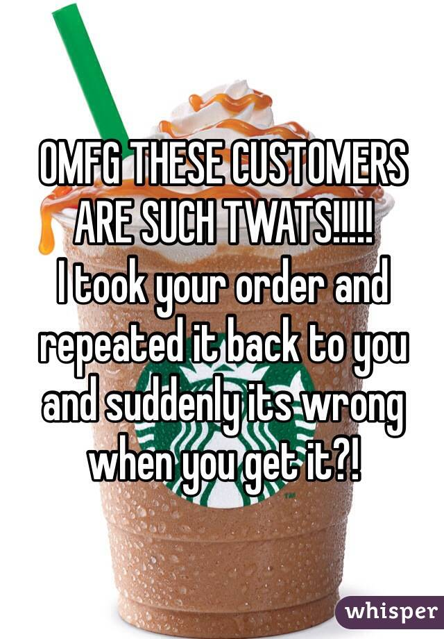 OMFG THESE CUSTOMERS ARE SUCH TWATS!!!!! I took your order and repeated it back to you and suddenly its wrong when you get it?!