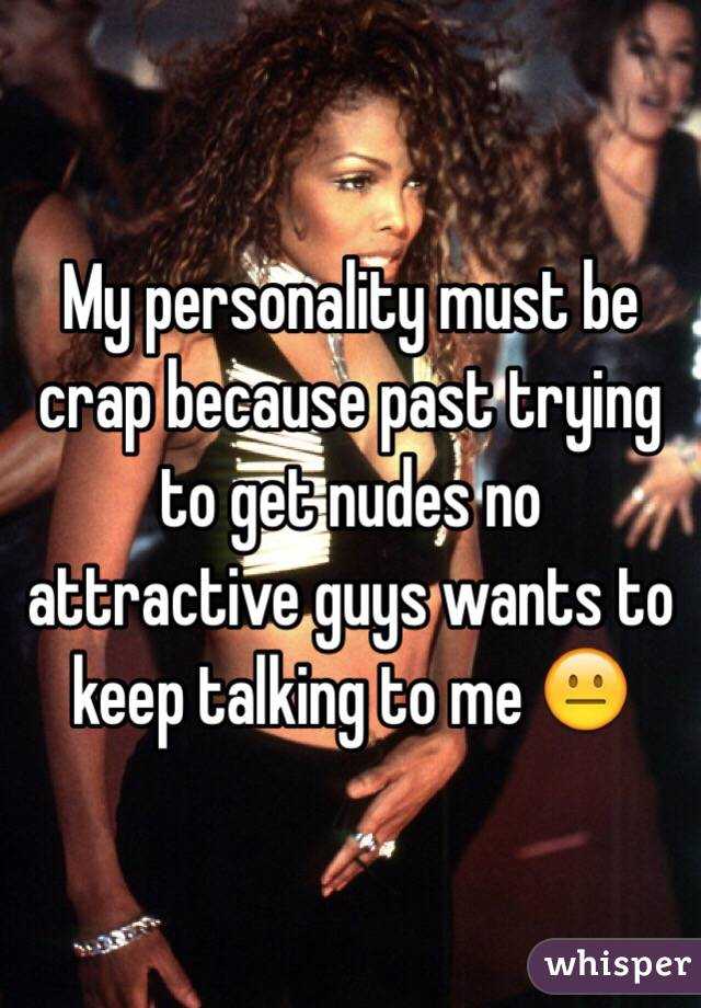 My personality must be crap because past trying to get nudes no attractive guys wants to keep talking to me 😐