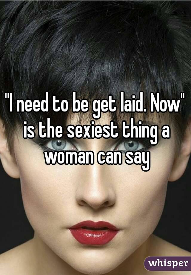 """I need to be get laid. Now"" is the sexiest thing a woman can say"