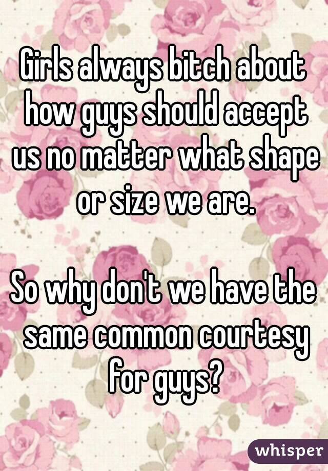 Girls always bitch about how guys should accept us no matter what shape or size we are.  So why don't we have the same common courtesy for guys?
