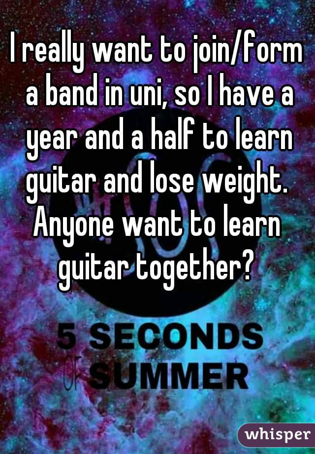 I really want to join/form a band in uni, so I have a year and a half to learn guitar and lose weight.  Anyone want to learn guitar together?