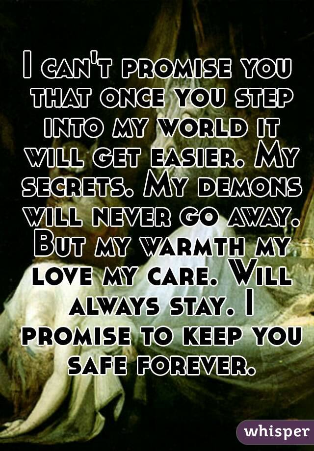 I can't promise you that once you step into my world it will get easier. My secrets. My demons will never go away. But my warmth my love my care. Will always stay. I promise to keep you safe forever.