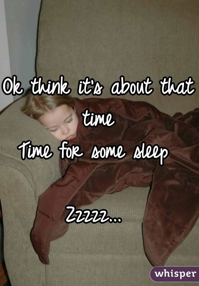 Ok think it's about that time  Time for some sleep   Zzzzz...