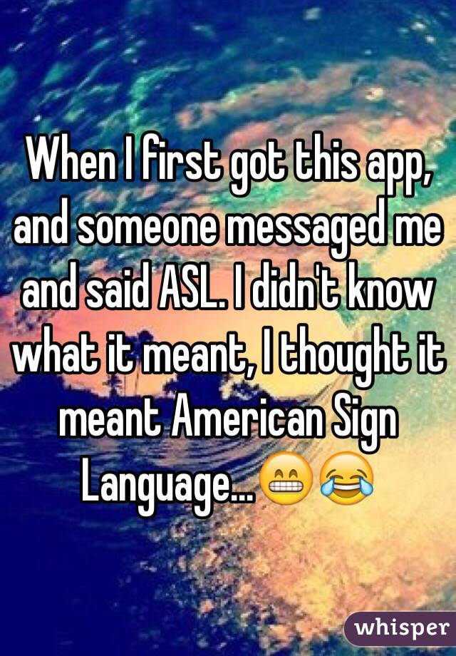 When I first got this app, and someone messaged me and said ASL. I didn't know what it meant, I thought it meant American Sign Language…😁😂