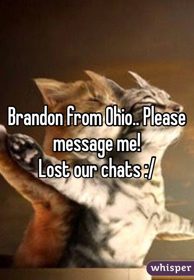 Brandon from Ohio.. Please message me! Lost our chats :/