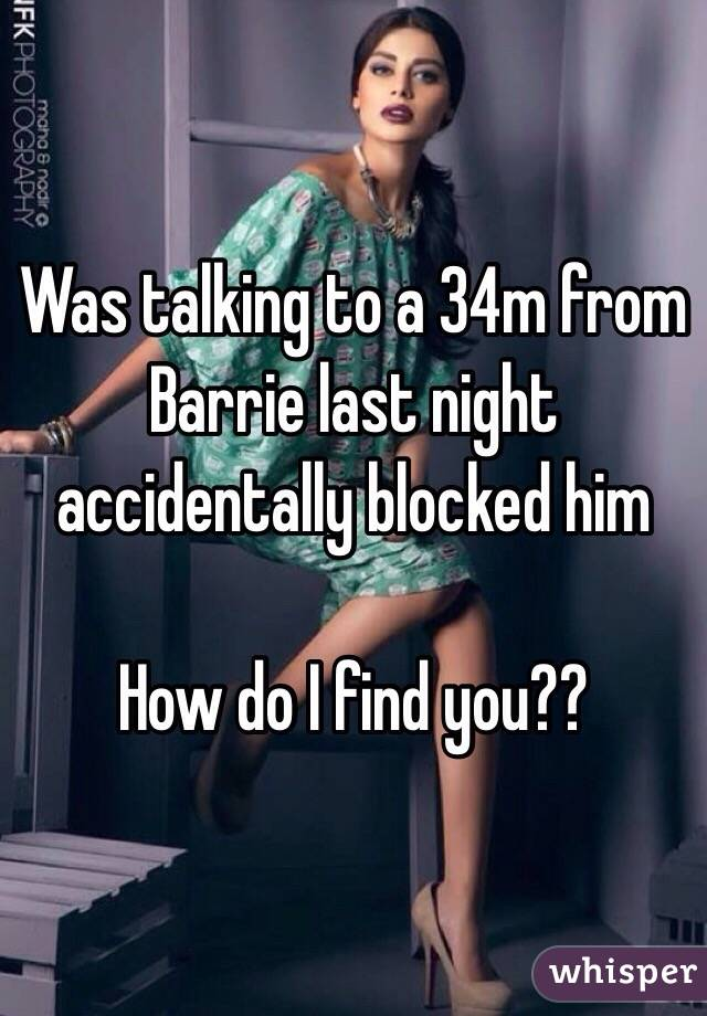 Was talking to a 34m from Barrie last night accidentally blocked him  How do I find you??