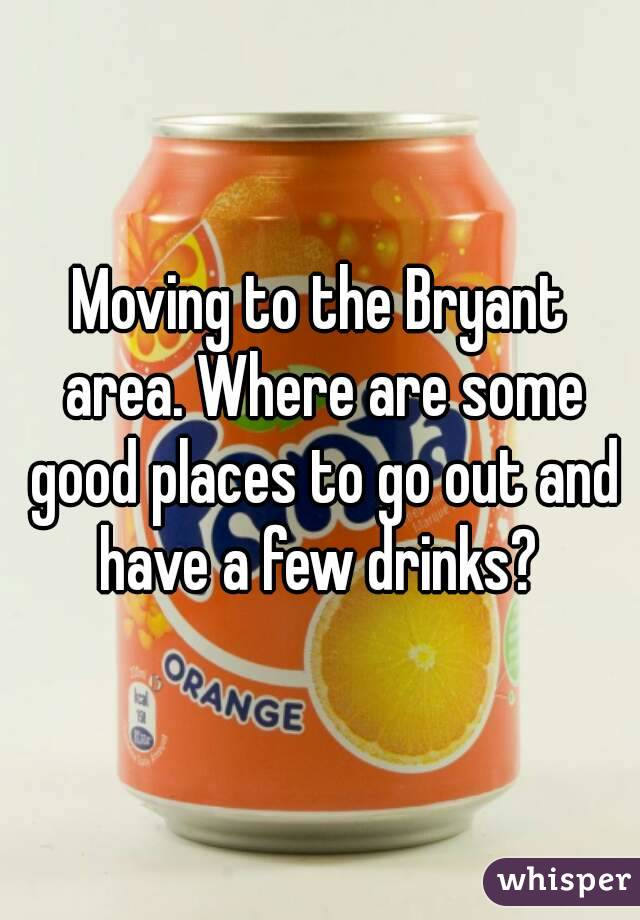 Moving to the Bryant area. Where are some good places to go out and have a few drinks?
