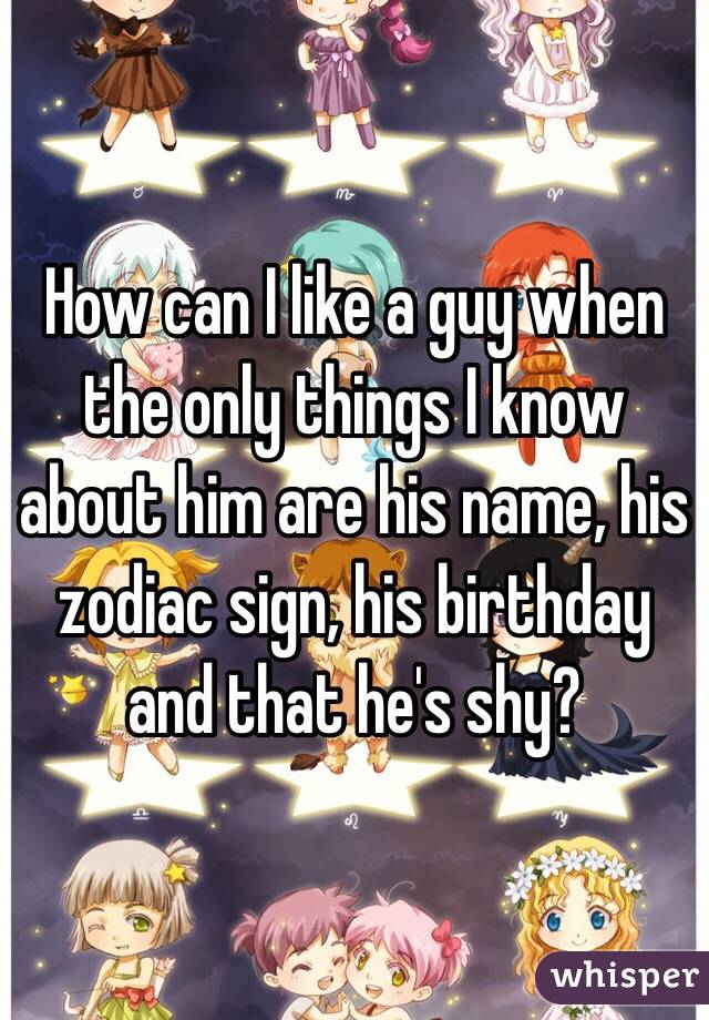How can I like a guy when the only things I know about him are his name, his zodiac sign, his birthday and that he's shy?