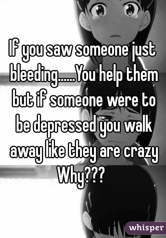 If you saw someone just bleeding......You help them but if someone were to be depressed you walk away like they are crazy Why???