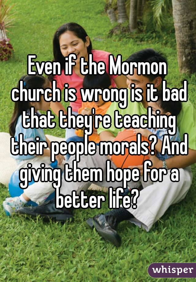 Even if the Mormon church is wrong is it bad that they're teaching their people morals? And giving them hope for a better life?