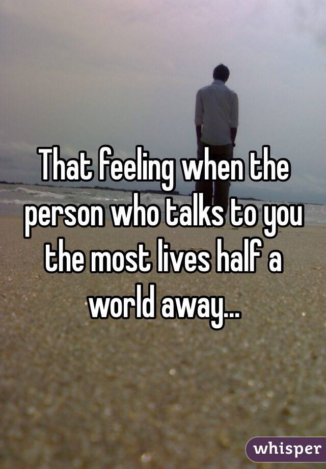 That feeling when the person who talks to you the most lives half a world away...