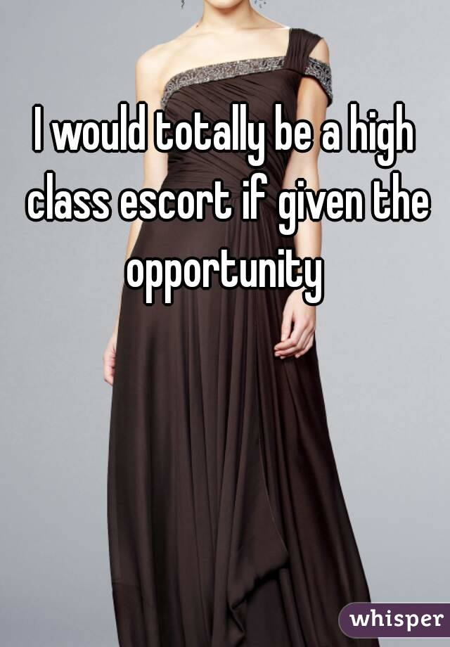 I would totally be a high class escort if given the opportunity