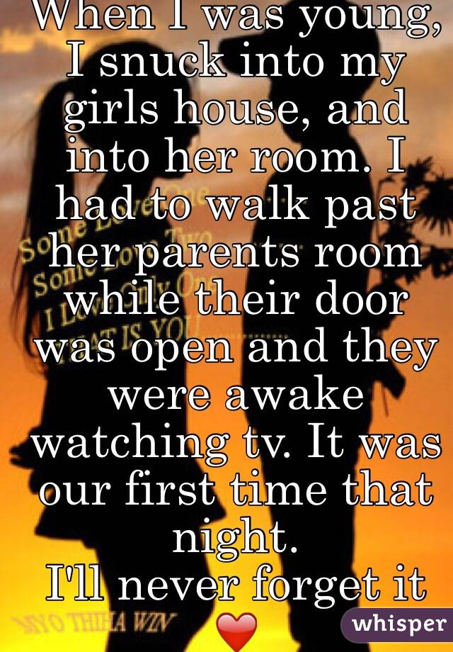 When I was young, I snuck into my girls house, and into her room. I had to walk past her parents room while their door was open and they were awake watching tv. It was our first time that night.  I'll never forget it ❤️