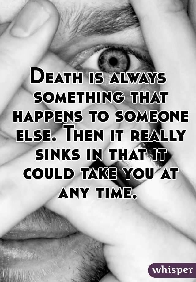 Death is always something that happens to someone else. Then it really sinks in that it could take you at any time.