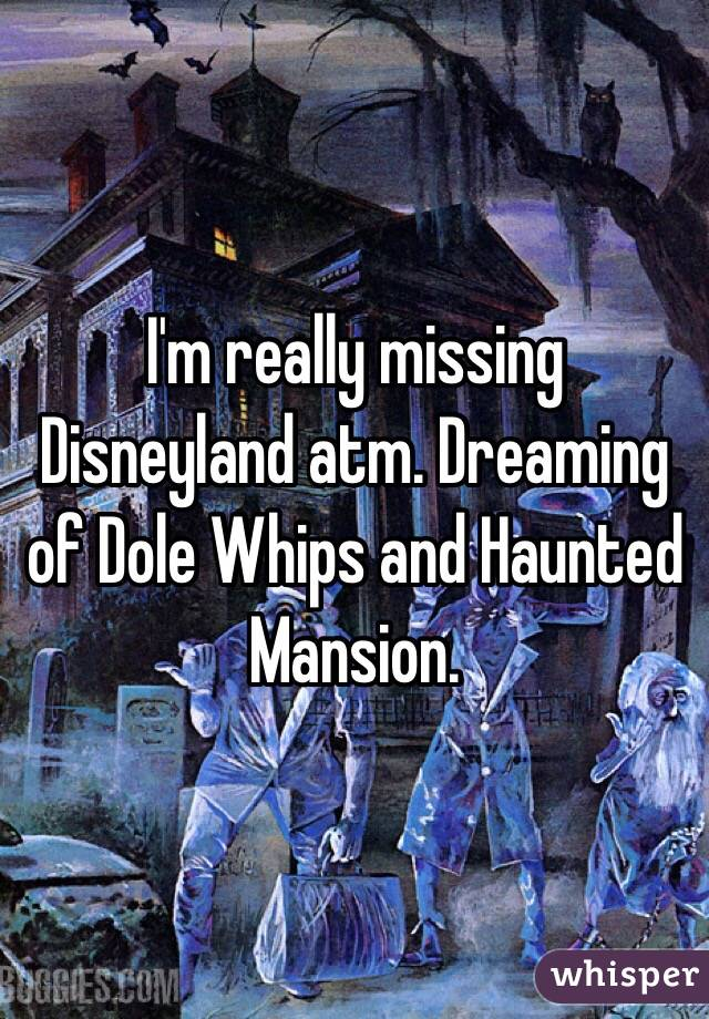 I'm really missing Disneyland atm. Dreaming of Dole Whips and Haunted Mansion.
