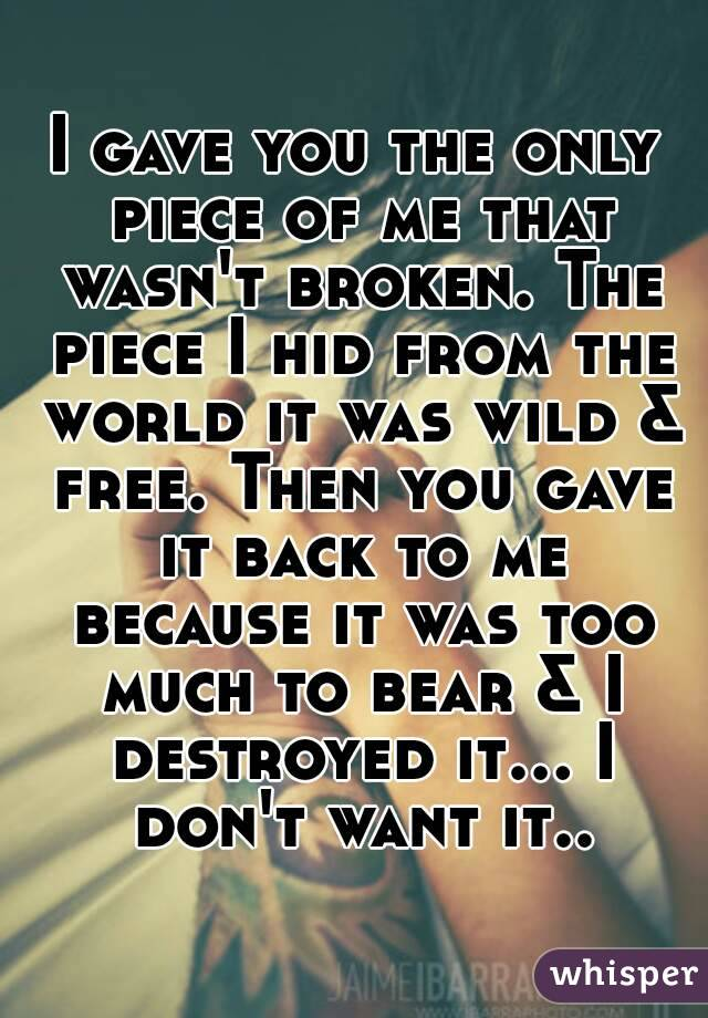 I gave you the only piece of me that wasn't broken. The piece I hid from the world it was wild & free. Then you gave it back to me because it was too much to bear & I destroyed it... I don't want it..
