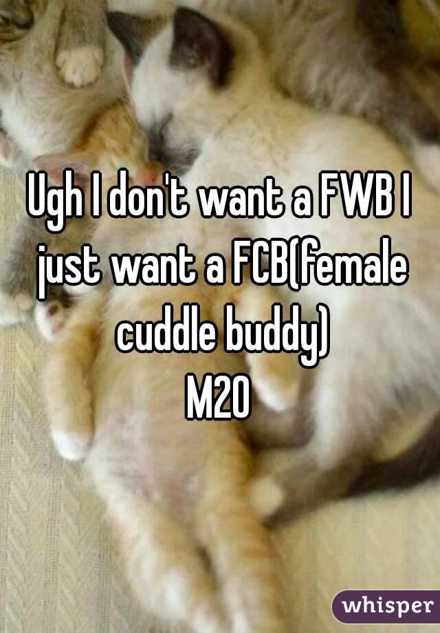 Ugh I don't want a FWB I just want a FCB(female cuddle buddy) M20