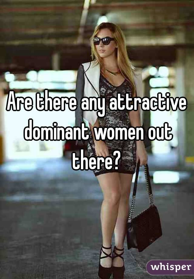 Are there any attractive dominant women out there?