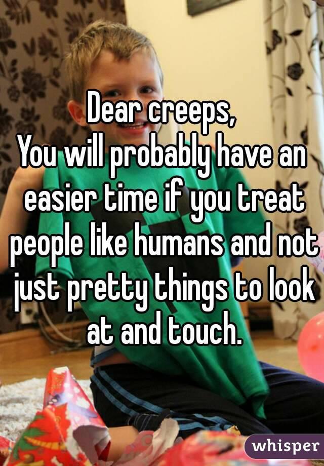 Dear creeps, You will probably have an easier time if you treat people like humans and not just pretty things to look at and touch.