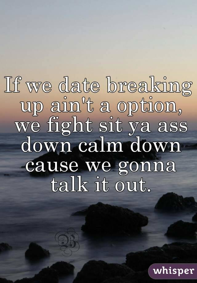 If we date breaking up ain't a option, we fight sit ya ass down calm down cause we gonna talk it out.