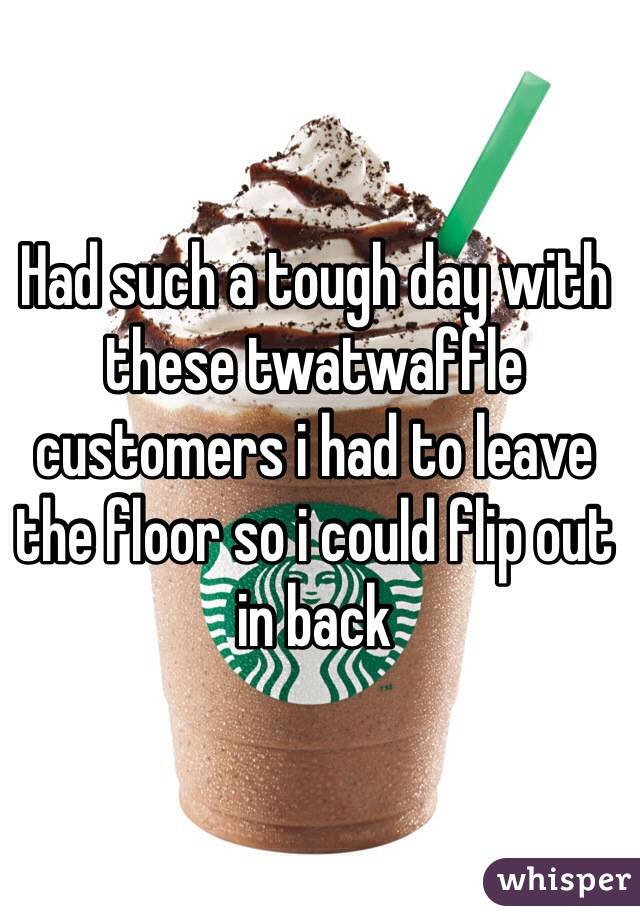Had such a tough day with these twatwaffle customers i had to leave the floor so i could flip out in back