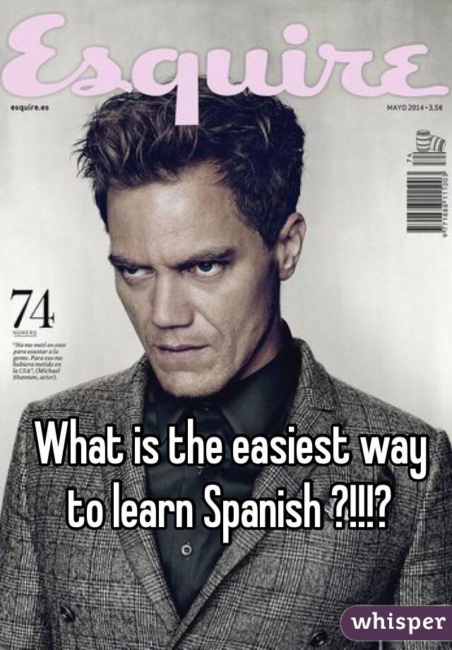 What is the easiest way to learn Spanish ?!!!?