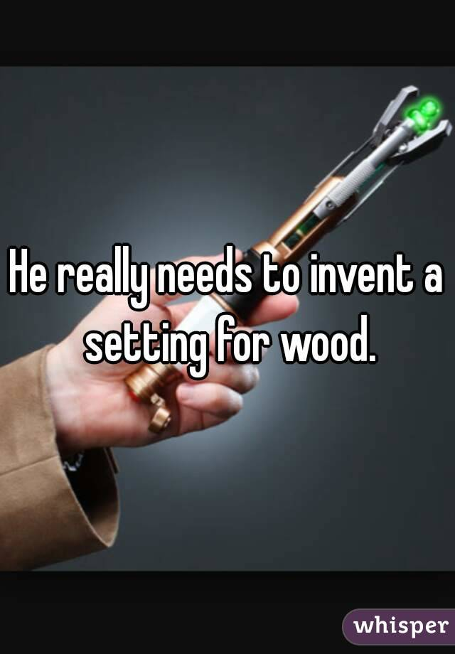 He really needs to invent a setting for wood.