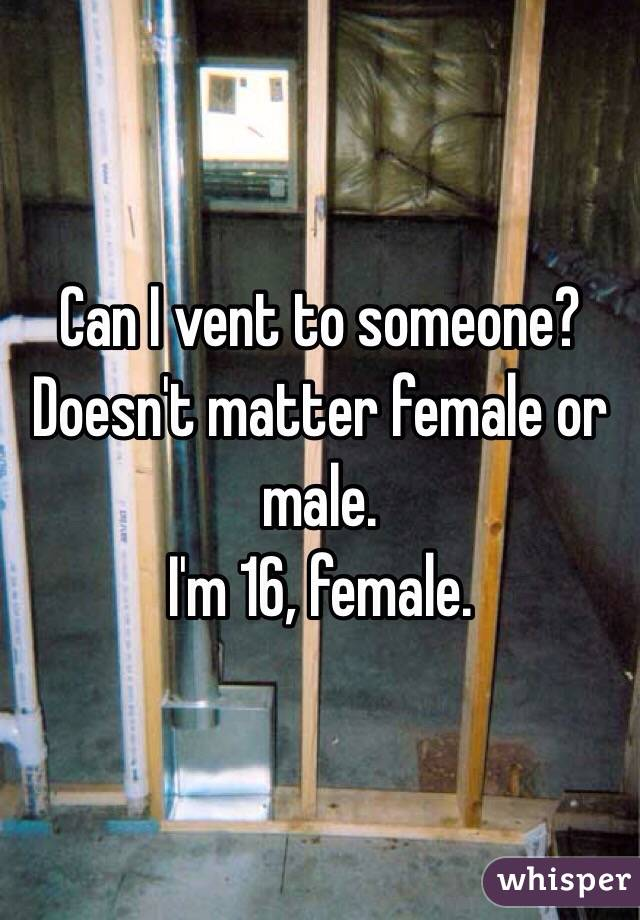 Can I vent to someone? Doesn't matter female or male.  I'm 16, female.