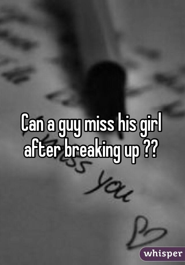 Can a guy miss his girl after breaking up ??