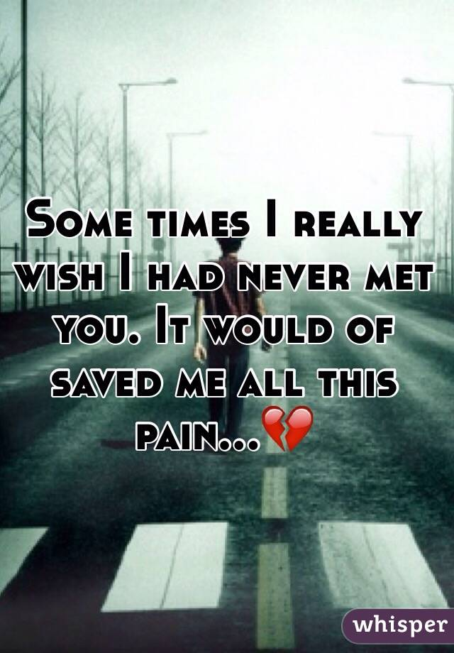 Some times I really wish I had never met you. It would of saved me all this pain...💔
